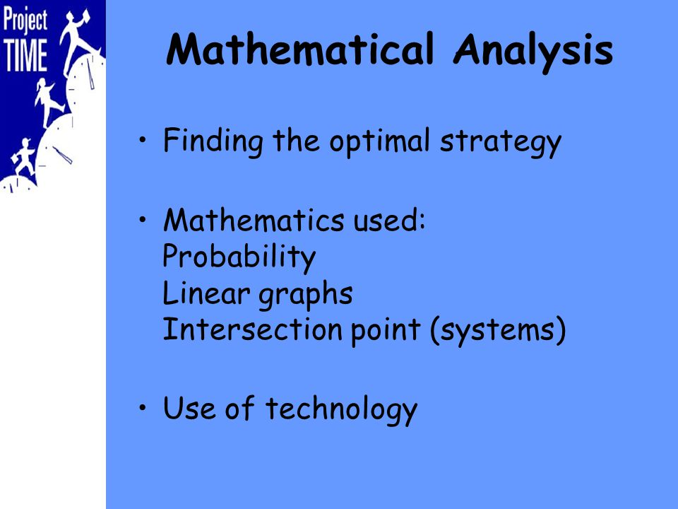 Mathematical Analysis Finding the optimal strategy Mathematics used: Probability Linear graphs Intersection point (systems) Use of technology