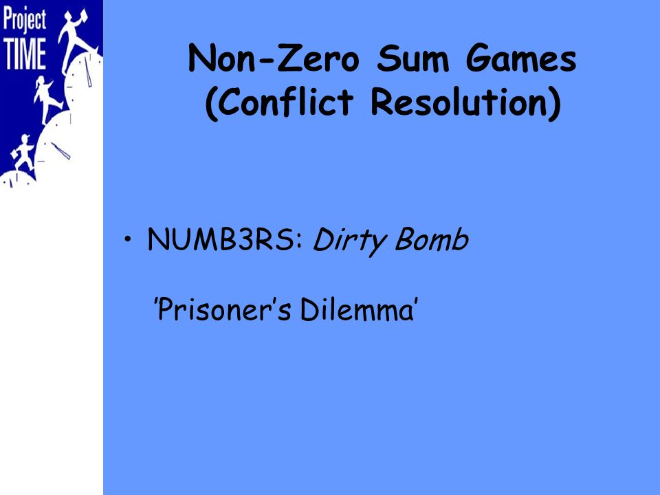 Non-Zero Sum Games (Conflict Resolution) NUMB3RS: Dirty BombPrisoners Dilemma