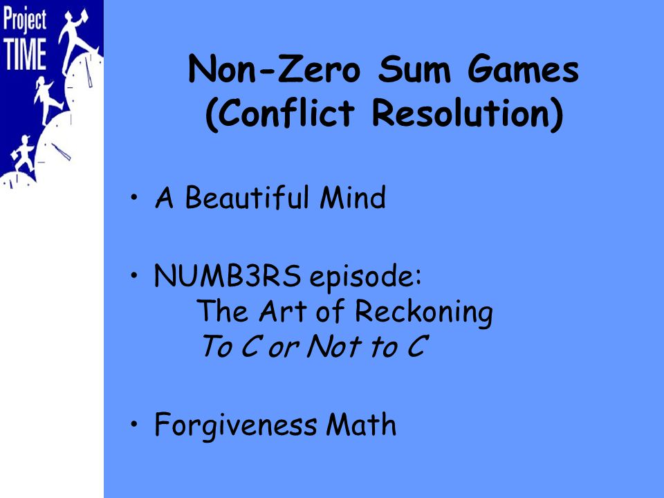 Non-Zero Sum Games (Conflict Resolution) A Beautiful Mind NUMB3RS episode: The Art of Reckoning To C or Not to C Forgiveness Math