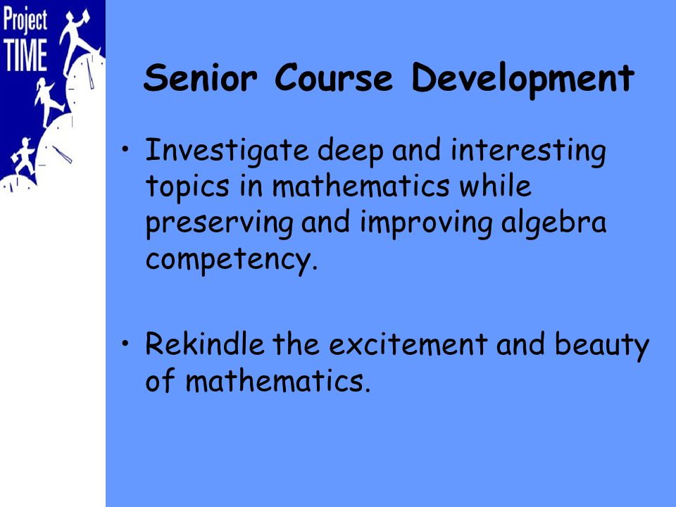 Senior Course Development Investigate deep and interesting topics in mathematics while preserving and improving algebra competency.