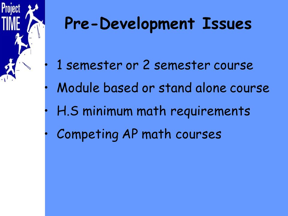 Pre-Development Issues 1 semester or 2 semester course Module based or stand alone course H.S minimum math requirements Competing AP math courses