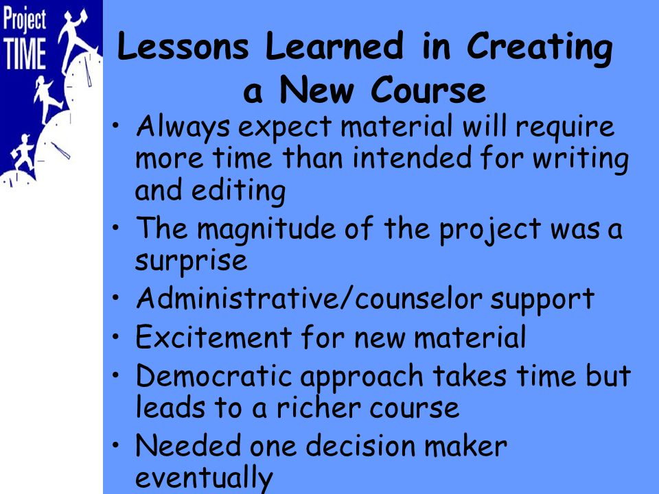 Lessons Learned in Creating a New Course Always expect material will require more time than intended for writing and editing The magnitude of the project was a surprise Administrative/counselor support Excitement for new material Democratic approach takes time but leads to a richer course Needed one decision maker eventually