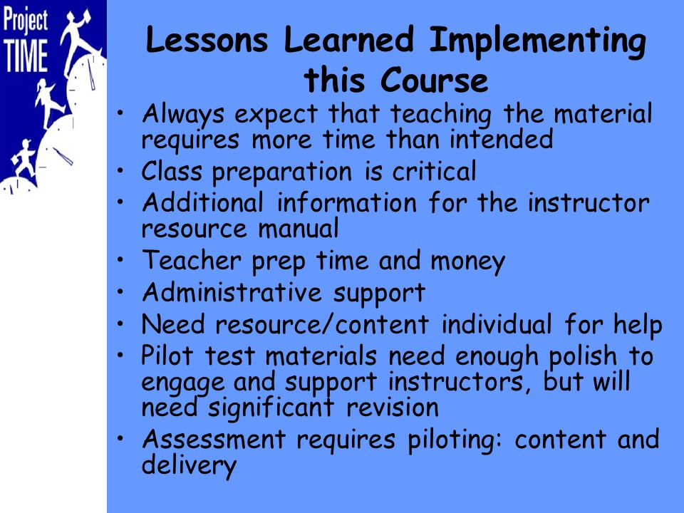 Lessons Learned Implementing this Course Always expect that teaching the material requires more time than intended Class preparation is critical Additional information for the instructor resource manual Teacher prep time and money Administrative support Need resource/content individual for help Pilot test materials need enough polish to engage and support instructors, but will need significant revision Assessment requires piloting: content and delivery