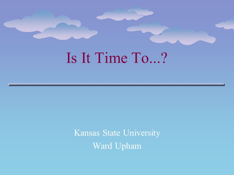Is It Time To...? Kansas State University Ward Upham