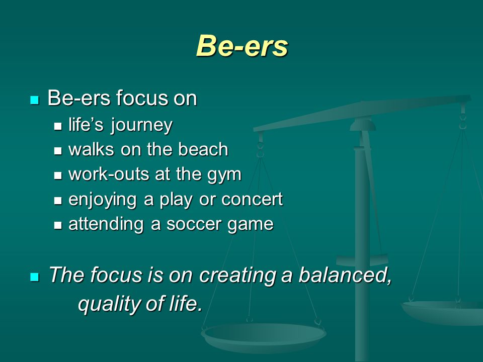Be-ers Be-ers focus on Be-ers focus on lifes journey lifes journey walks on the beach walks on the beach work-outs at the gym work-outs at the gym enjoying a play or concert enjoying a play or concert attending a soccer game attending a soccer game The focus is on creating a balanced, The focus is on creating a balanced, quality of life.