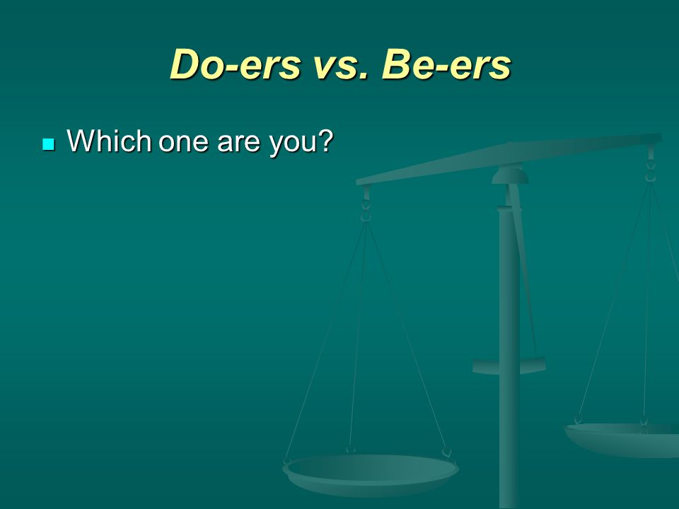 Do-ers vs. Be-ers Which one are you Which one are you