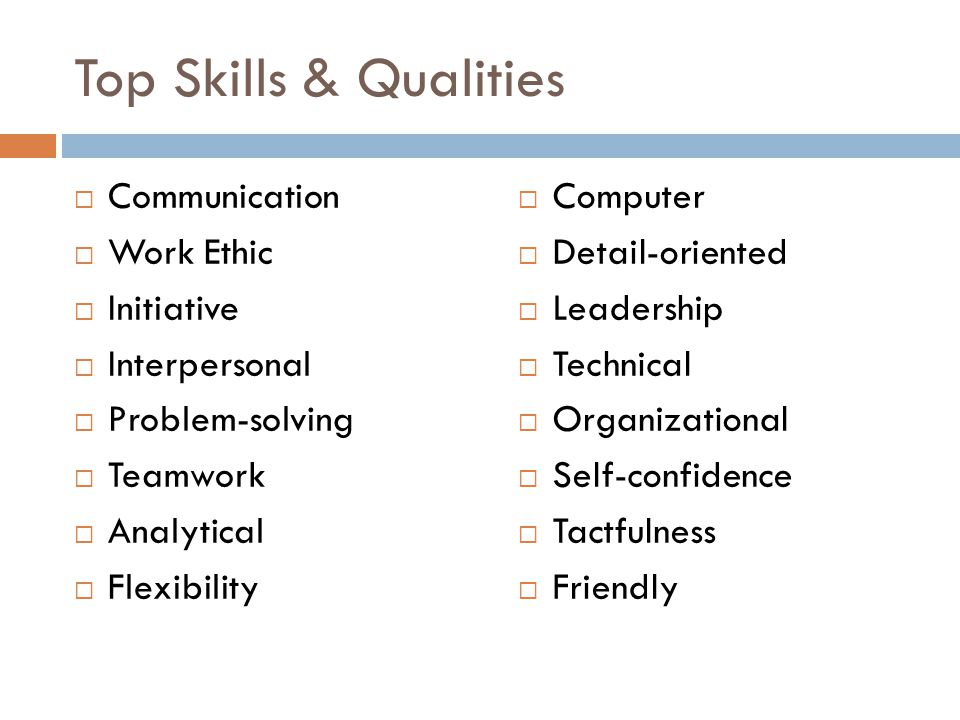 Top Skills & Qualities Communication Work Ethic Initiative Interpersonal Problem-solving Teamwork Analytical Flexibility Computer Detail-oriented Lead