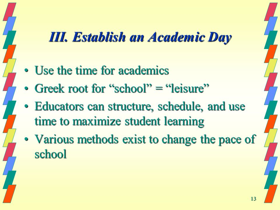 13 III. Establish an Academic Day Use the time for academicsUse the time for academics Greek root for school = leisureGreek root for school = leisure