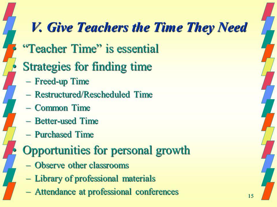 15 V. Give Teachers the Time They Need Teacher Time is essentialTeacher Time is essential Strategies for finding timeStrategies for finding time –Free
