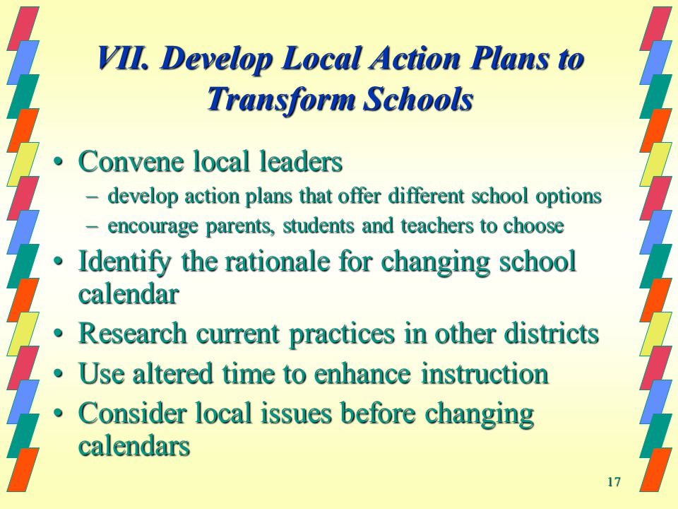 17 VII. Develop Local Action Plans to Transform Schools Convene local leadersConvene local leaders –develop action plans that offer different school o