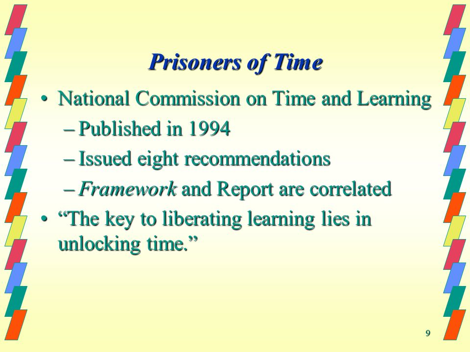 9 Prisoners of Time National Commission on Time and LearningNational Commission on Time and Learning –Published in 1994 –Issued eight recommendations –Framework and Report are correlated The key to liberating learning lies in unlocking time.The key to liberating learning lies in unlocking time.