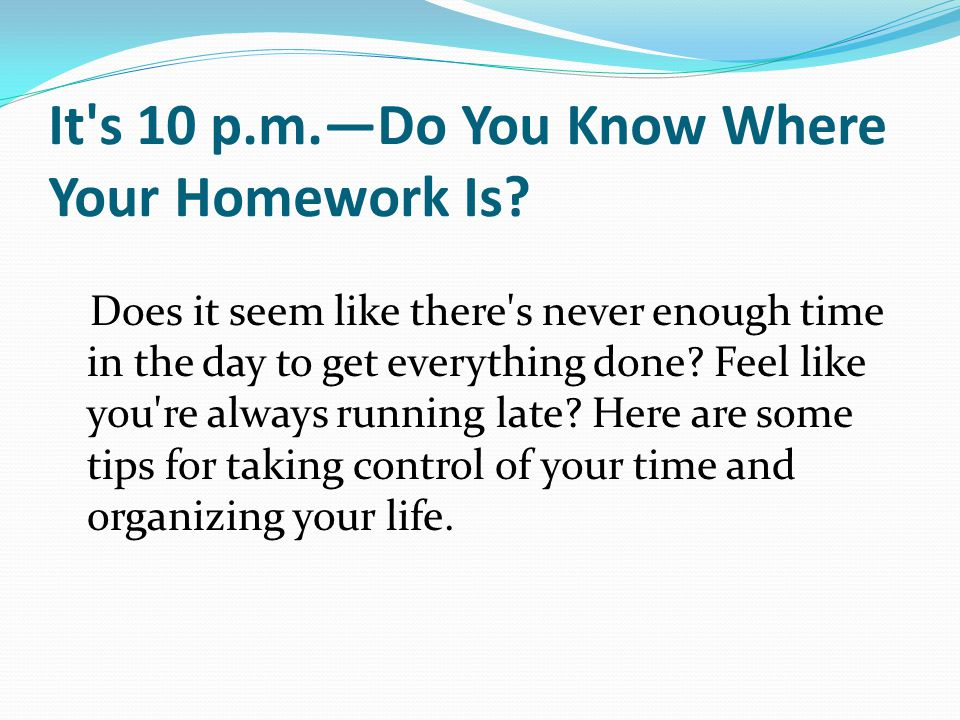 It's 10 p.m.Do You Know Where Your Homework Is? Does it seem like there's never enough time in the day to get everything done? Feel like you're always