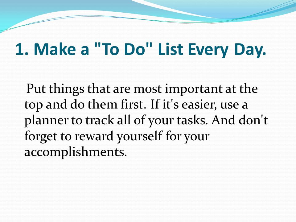 1.Make a To Do List Every Day. Put things that are most important at the top and do them first.