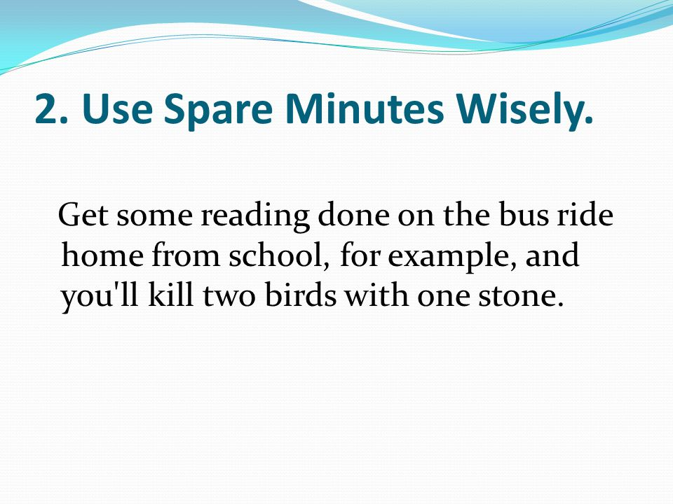 2. Use Spare Minutes Wisely. Get some reading done on the bus ride home from school, for example, and you'll kill two birds with one stone.