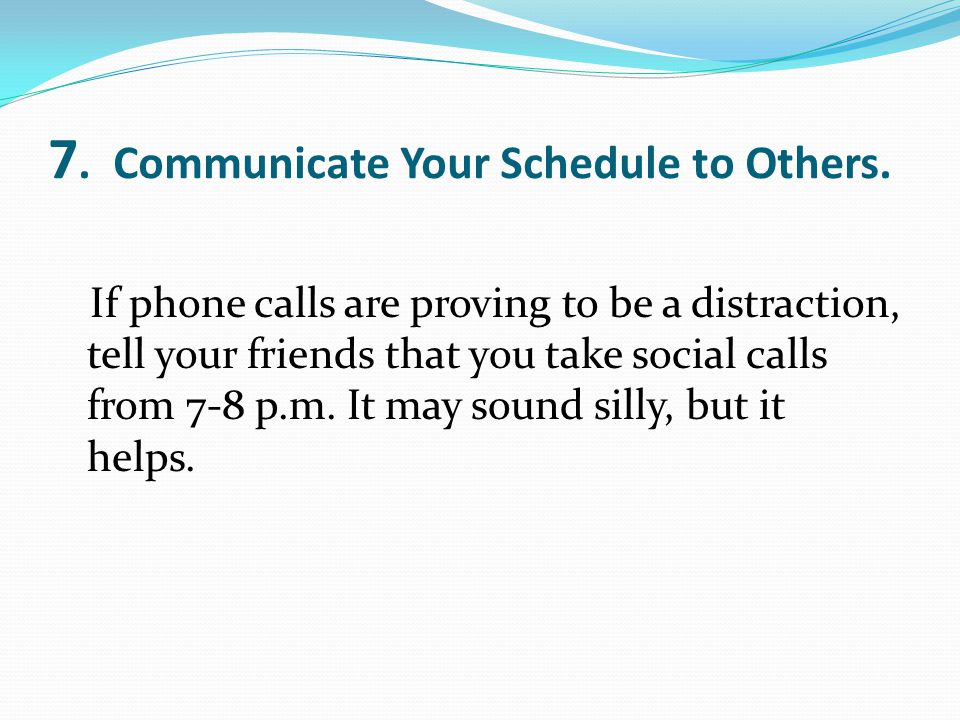 7. Communicate Your Schedule to Others. If phone calls are proving to be a distraction, tell your friends that you take social calls from 7-8 p.m. It