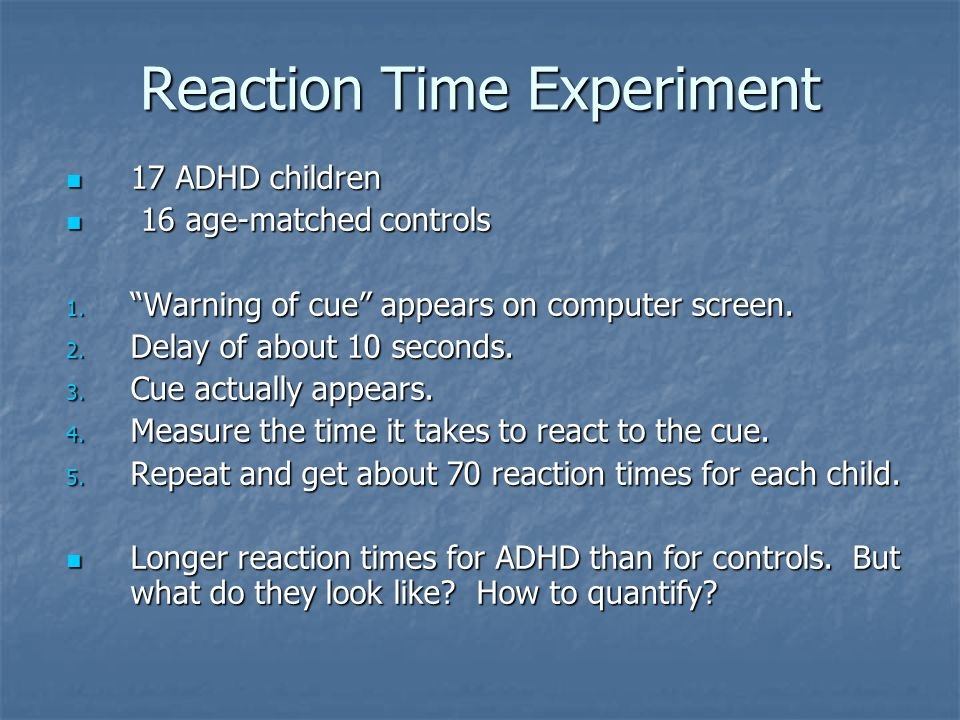 Reaction Time Experiment 17 ADHD children 17 ADHD children 16 age-matched controls 16 age-matched controls 1.