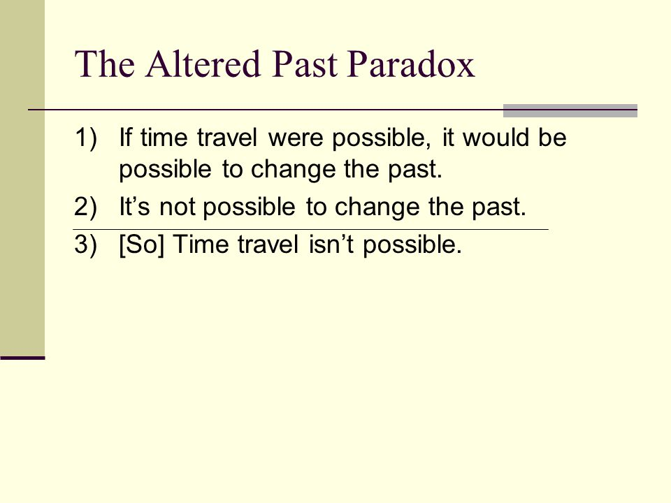 The Altered Past Paradox 1)If time travel were possible, it would be possible to change the past.