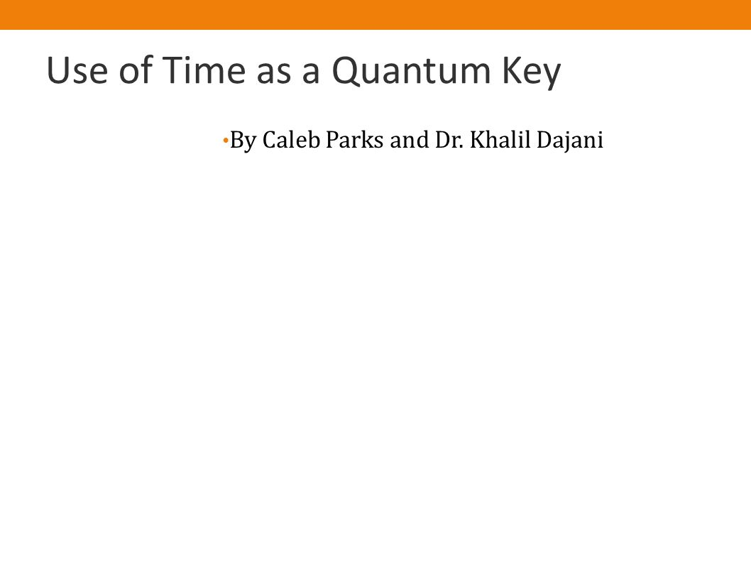 Use of Time as a Quantum Key By Caleb Parks and Dr. Khalil Dajani