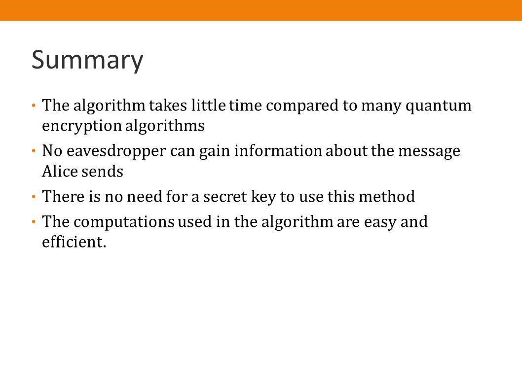 Summary The algorithm takes little time compared to many quantum encryption algorithms No eavesdropper can gain information about the message Alice sends There is no need for a secret key to use this method The computations used in the algorithm are easy and efficient.