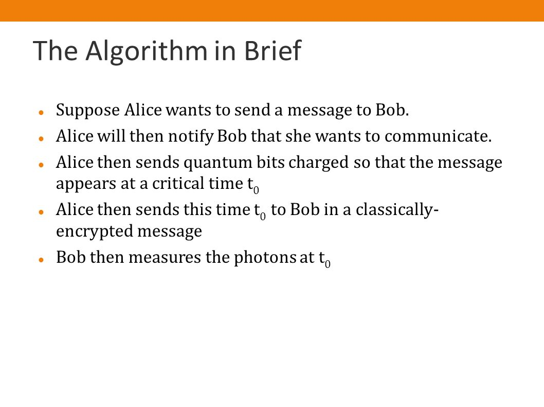 The Algorithm in Brief Suppose Alice wants to send a message to Bob. Alice will then notify Bob that she wants to communicate. Alice then sends quantu