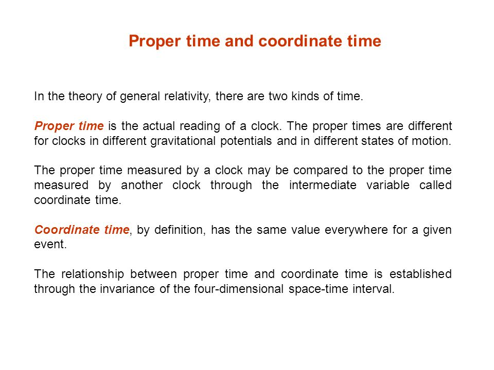 In the theory of general relativity, there are two kinds of time. Proper time is the actual reading of a clock. The proper times are different for clo