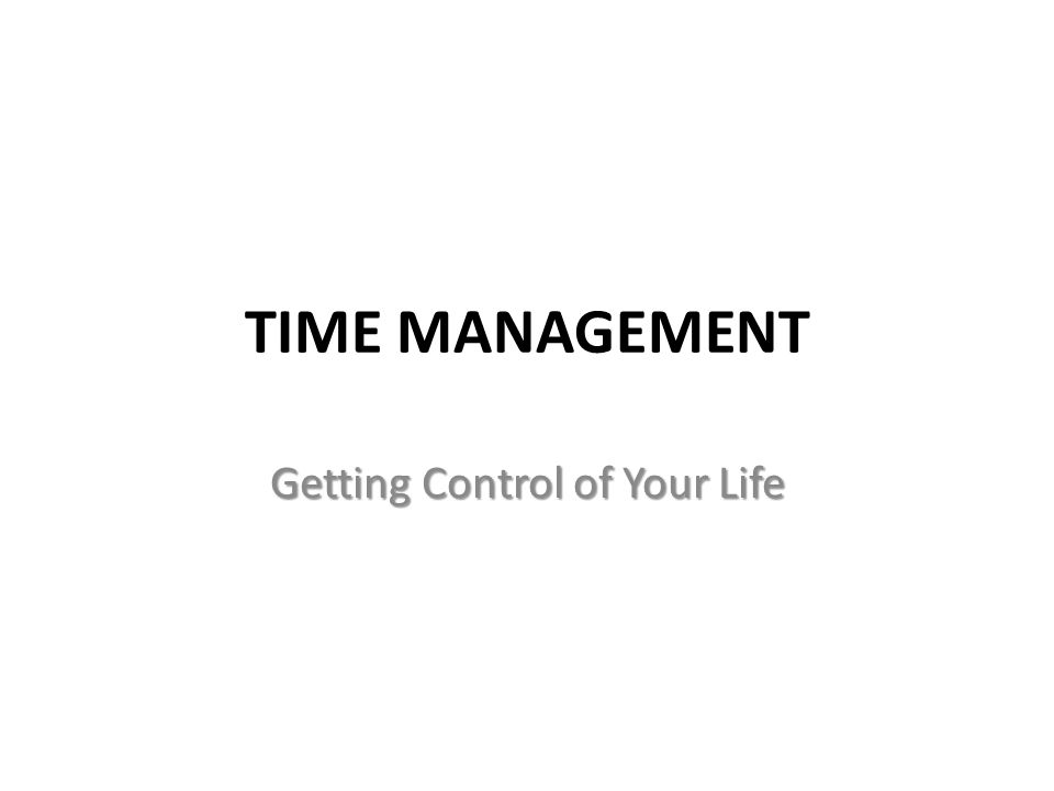 TIME MANAGEMENT Getting Control of Your Life