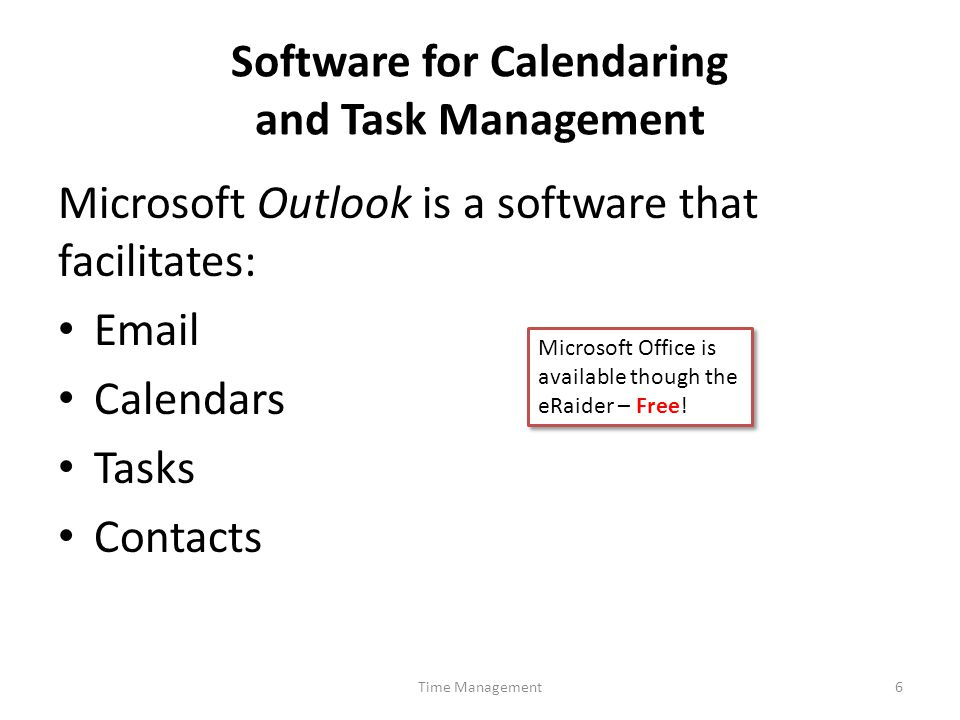 Software for Calendaring and Task Management Time Management6 Microsoft Outlook is a software that facilitates: Email Calendars Tasks Contacts Microsoft Office is available though the eRaider – Free!