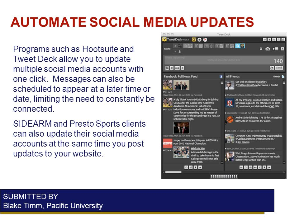 AUTOMATE SOCIAL MEDIA UPDATES SUBMITTED BY Blake Timm, Pacific University Programs such as Hootsuite and Tweet Deck allow you to update multiple social media accounts with one click.