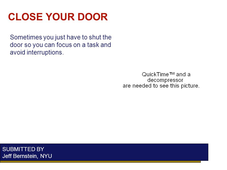 CLOSE YOUR DOOR SUBMITTED BY Jeff Bernstein, NYU Sometimes you just have to shut the door so you can focus on a task and avoid interruptions.