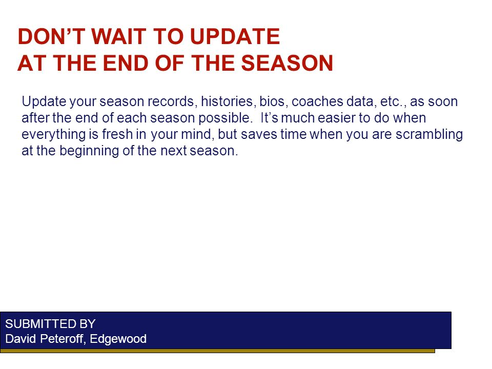 DONT WAIT TO UPDATE AT THE END OF THE SEASON SUBMITTED BY David Peteroff, Edgewood Update your season records, histories, bios, coaches data, etc., as soon after the end of each season possible.