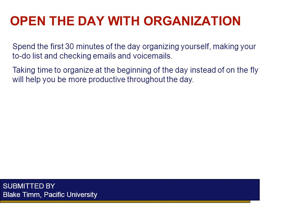OPEN THE DAY WITH ORGANIZATION SUBMITTED BY Blake Timm, Pacific University Spend the first 30 minutes of the day organizing yourself, making your to-do list and checking emails and voicemails.
