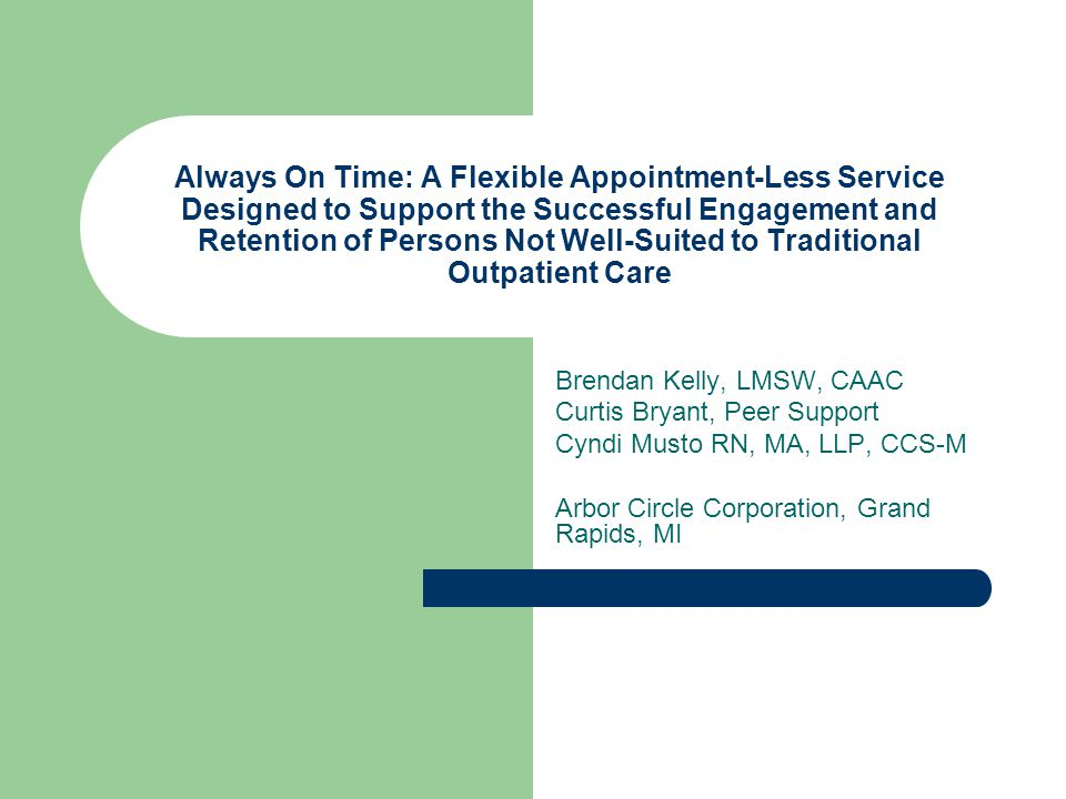 Always On Time: A Flexible Appointment-Less Service Designed to Support the Successful Engagement and Retention of Persons Not Well-Suited to Traditional Outpatient Care Brendan Kelly, LMSW, CAAC Curtis Bryant, Peer Support Cyndi Musto RN, MA, LLP, CCS-M Arbor Circle Corporation, Grand Rapids, MI