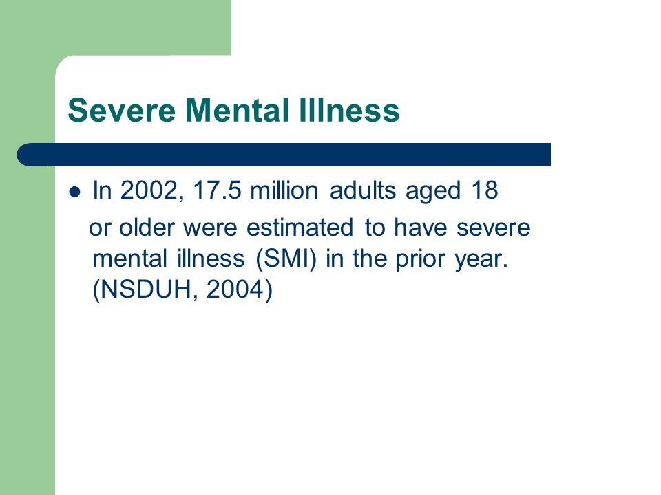 Severe Mental Illness In 2002, 17.5 million adults aged 18 or older were estimated to have severe mental illness (SMI) in the prior year.