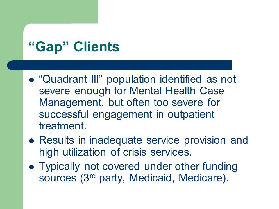 Gap Clients Quadrant III population identified as not severe enough for Mental Health Case Management, but often too severe for successful engagement in outpatient treatment.