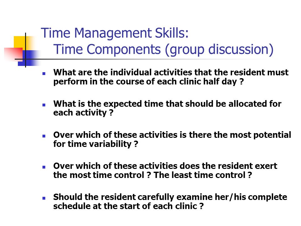 Time Management Skills: Time Components (group discussion) What are the individual activities that the resident must perform in the course of each clinic half day .