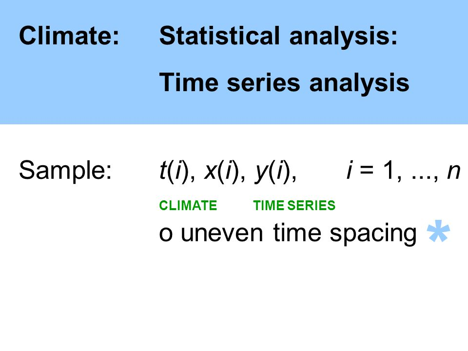 Climate:Statistical analysis: Time series analysis Sample: t(i), x(i), y(i),i = 1,..., n CLIMATE TIME SERIES o uneven time spacing *