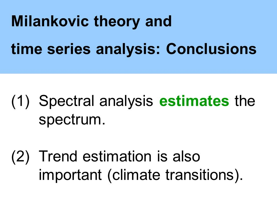 Milankovic theory and time series analysis: Conclusions (1)Spectral analysis estimates the spectrum.