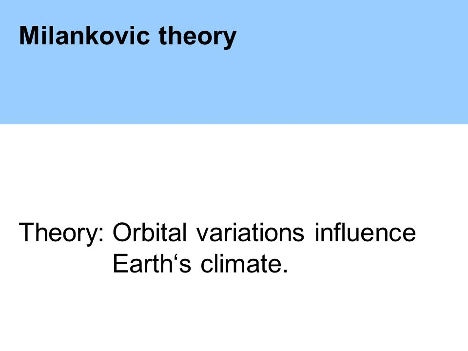 Milankovic theory Theory:Orbital variations influence Earths climate.