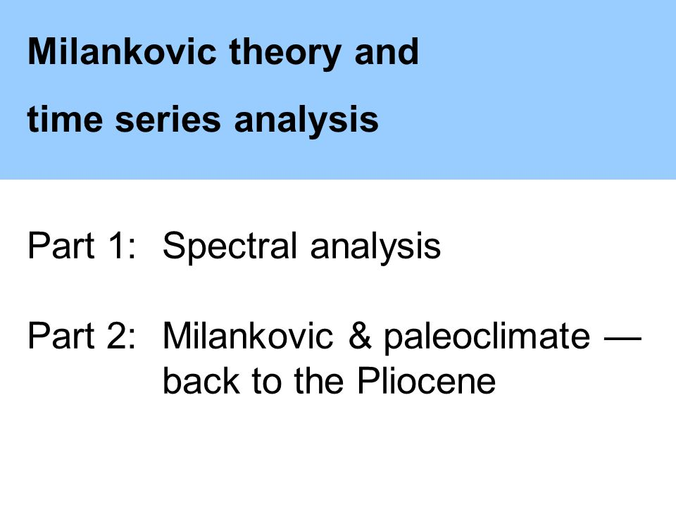Milankovic theory and time series analysis Part 1:Spectral analysis Part 2:Milankovic & paleoclimate back to the Pliocene