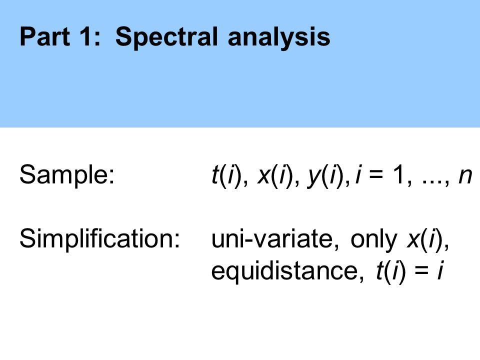 Part 1:Spectral analysis Sample: t(i), x(i),y(i),i = 1,..., n Simplification:uni-variate, only x(i), equidistance, t(i) = i