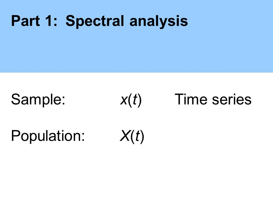 Part 1:Spectral analysis Sample: x(t)Time series Population:X(t)