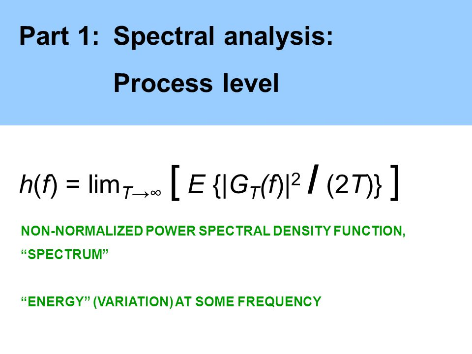 Part 1:Spectral analysis: Process level h(f) = lim T [ E {|G T (f)| 2 / (2T)} ] NON-NORMALIZED POWER SPECTRAL DENSITY FUNCTION, SPECTRUM ENERGY (VARIA