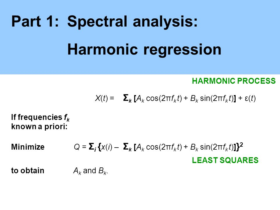 Part 1:Spectral analysis: Harmonic regression X(t) = Σ k [A k cos(2πf k t) + B k sin(2πf k t)] + ε(t) If frequencies f k known a priori: Minimize Q =
