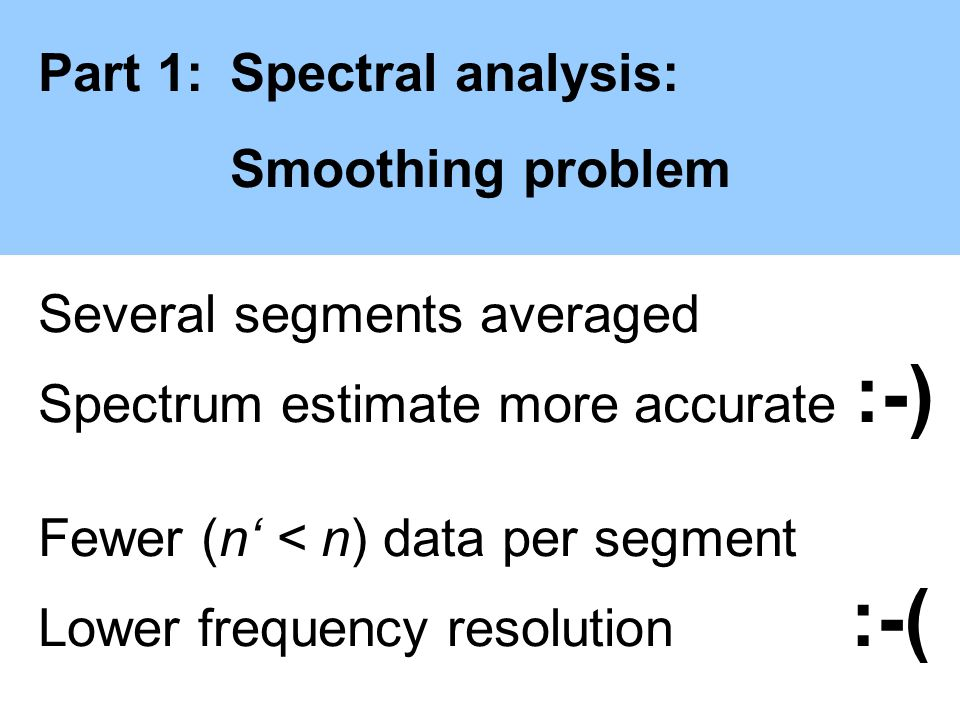Part 1:Spectral analysis: Smoothing problem Several segments averaged Spectrum estimate more accurate :-) Fewer (n < n) data per segment Lower frequen