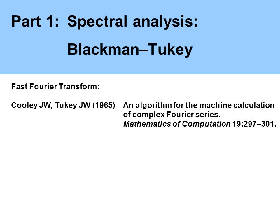 Part 1:Spectral analysis: Blackman–Tukey Fast Fourier Transform: Cooley JW, Tukey JW (1965)An algorithm for the machine calculation of complex Fourier series.