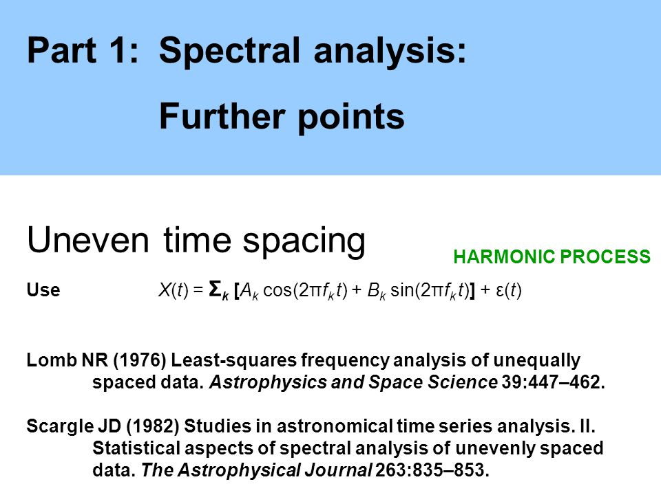 Part 1:Spectral analysis: Further points Uneven time spacing Use X(t) = Σ k [A k cos(2πf k t) + B k sin(2πf k t)] + ε(t) Lomb NR (1976) Least-squares