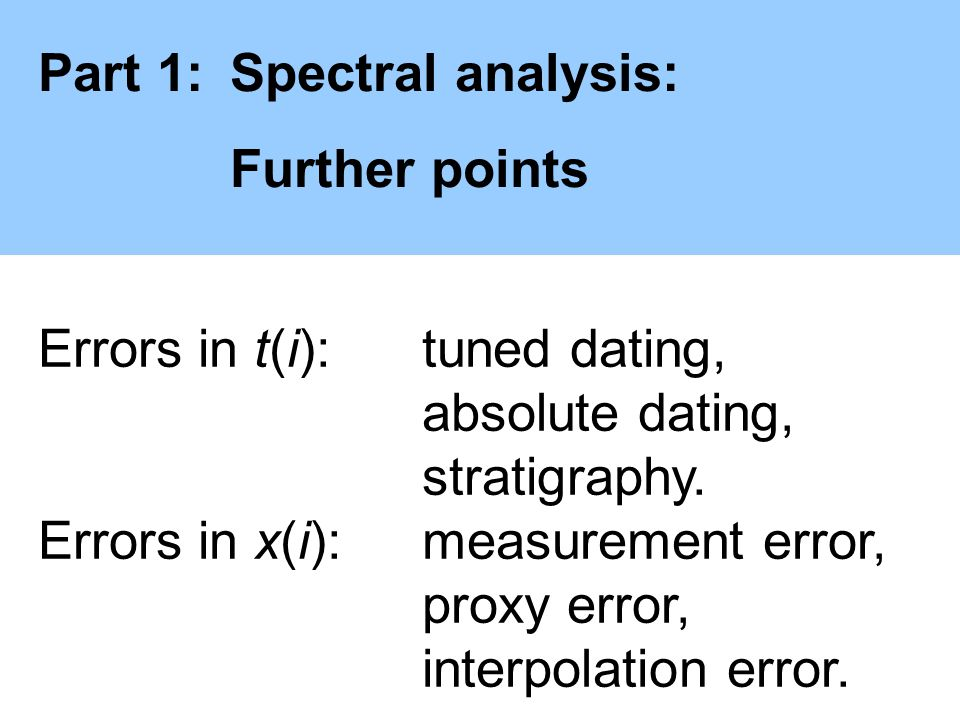Part 1:Spectral analysis: Further points Errors in t(i):tuned dating, absolute dating, stratigraphy. Errors in x(i):measurement error, proxy error, in