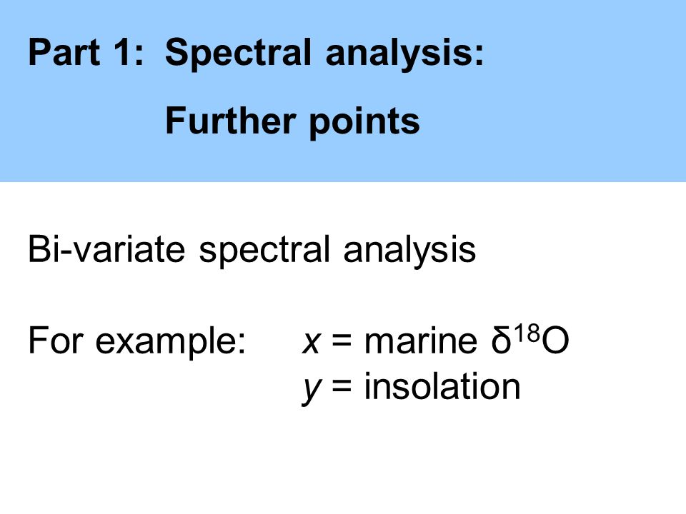 Part 1:Spectral analysis: Further points Bi-variate spectral analysis For example:x = marine δ 18 O y = insolation