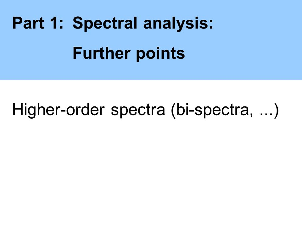 Part 1:Spectral analysis: Further points Higher-order spectra (bi-spectra,...)