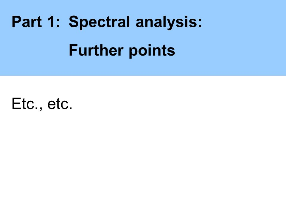 Part 1:Spectral analysis: Further points Etc., etc.